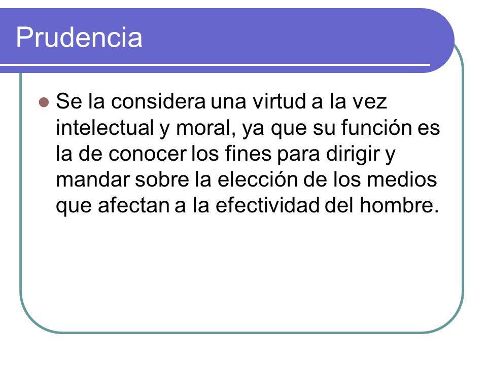 Prudencia Se la considera una virtud a la vez intelectual y moral, ya que su función es la de conocer los fines para dirigir y mandar sobre la elecció