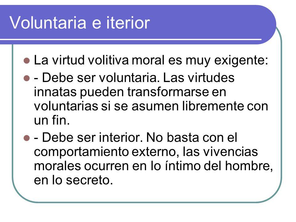Voluntaria e iterior La virtud volitiva moral es muy exigente: - Debe ser voluntaria. Las virtudes innatas pueden transformarse en voluntarias si se a