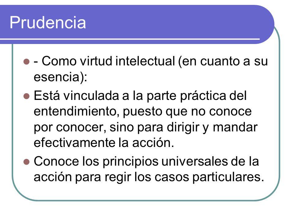Prudencia - Como virtud intelectual (en cuanto a su esencia): Está vinculada a la parte práctica del entendimiento, puesto que no conoce por conocer,