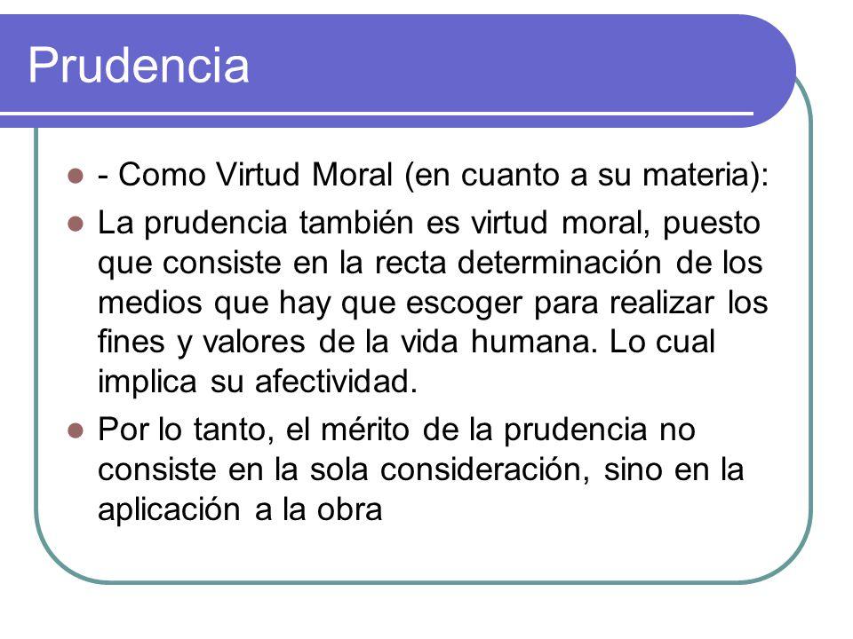 Prudencia - Como Virtud Moral (en cuanto a su materia): La prudencia también es virtud moral, puesto que consiste en la recta determinación de los med