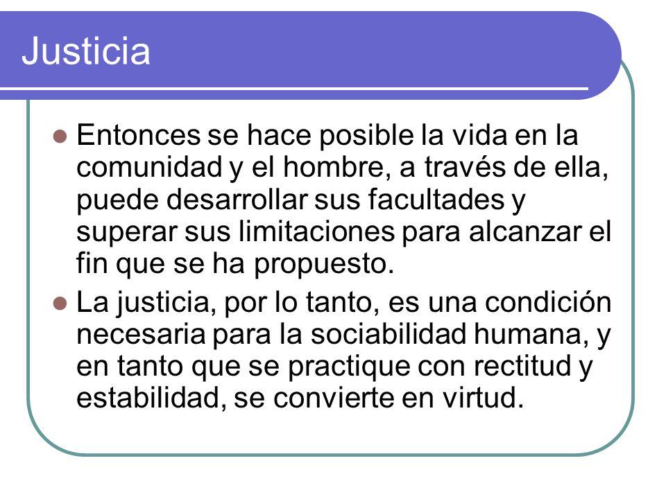 Justicia Entonces se hace posible la vida en la comunidad y el hombre, a través de ella, puede desarrollar sus facultades y superar sus limitaciones p