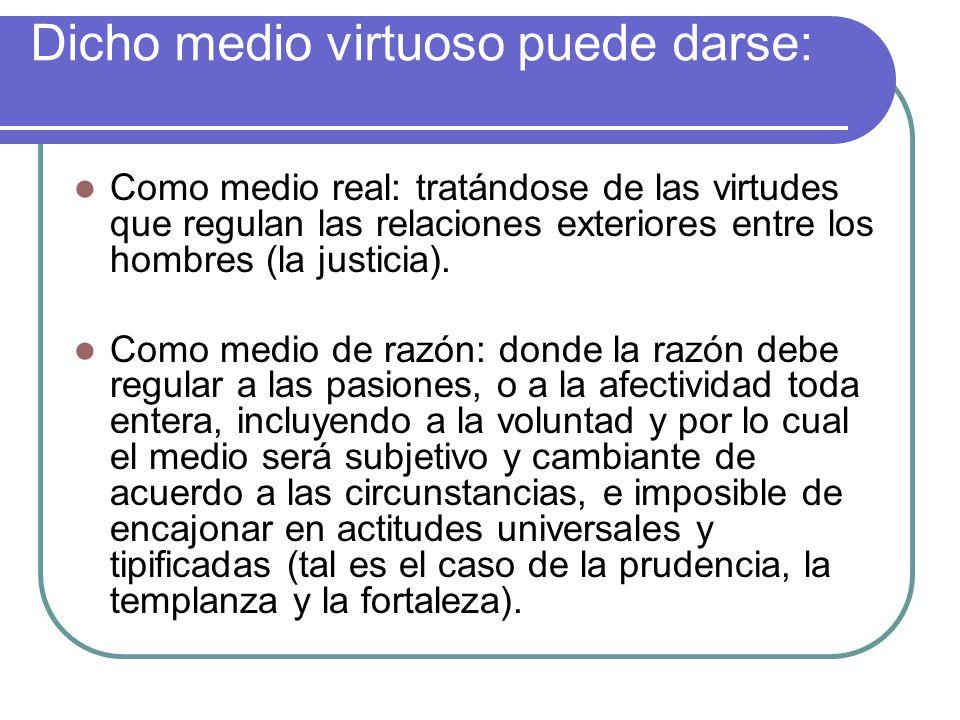 Dicho medio virtuoso puede darse: Como medio real: tratándose de las virtudes que regulan las relaciones exteriores entre los hombres (la justicia). C