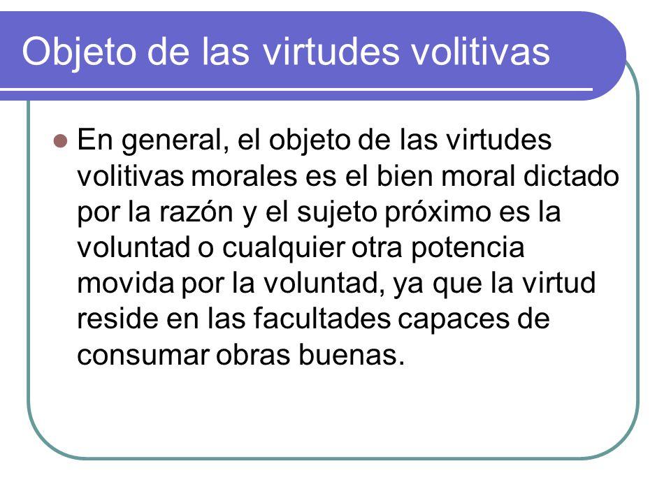 Objeto de las virtudes volitivas En general, el objeto de las virtudes volitivas morales es el bien moral dictado por la razón y el sujeto próximo es