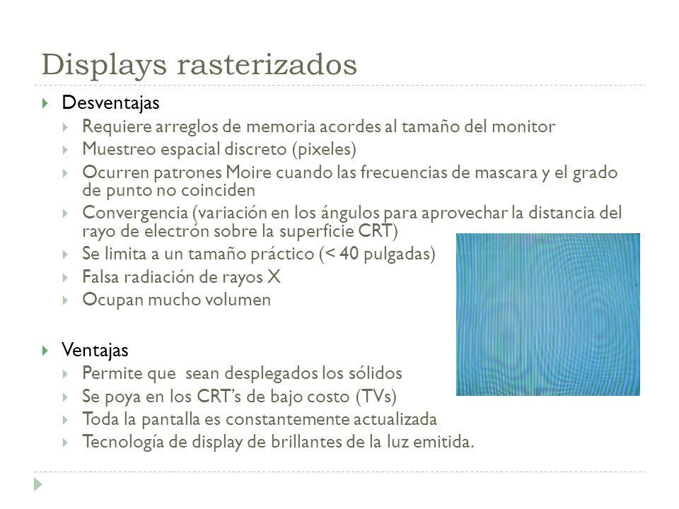 Displays rasterizados Desventajas Requiere arreglos de memoria acordes al tamaño del monitor Muestreo espacial discreto (pixeles) Ocurren patrones Moi