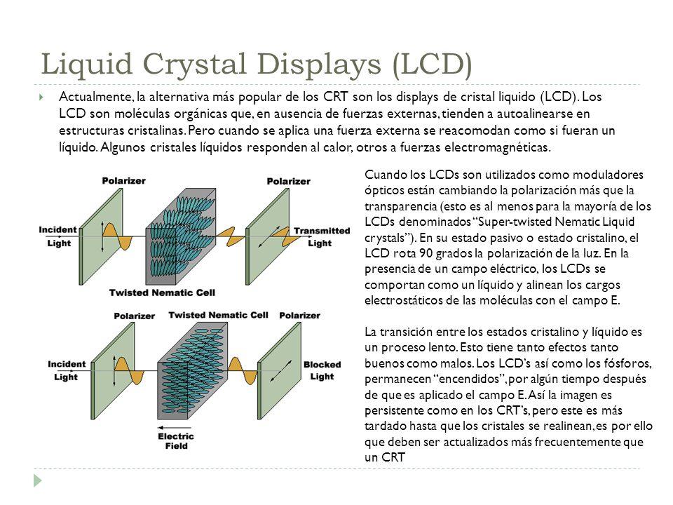 Liquid Crystal Displays (LCD) Actualmente, la alternativa más popular de los CRT son los displays de cristal liquido (LCD). Los LCD son moléculas orgá