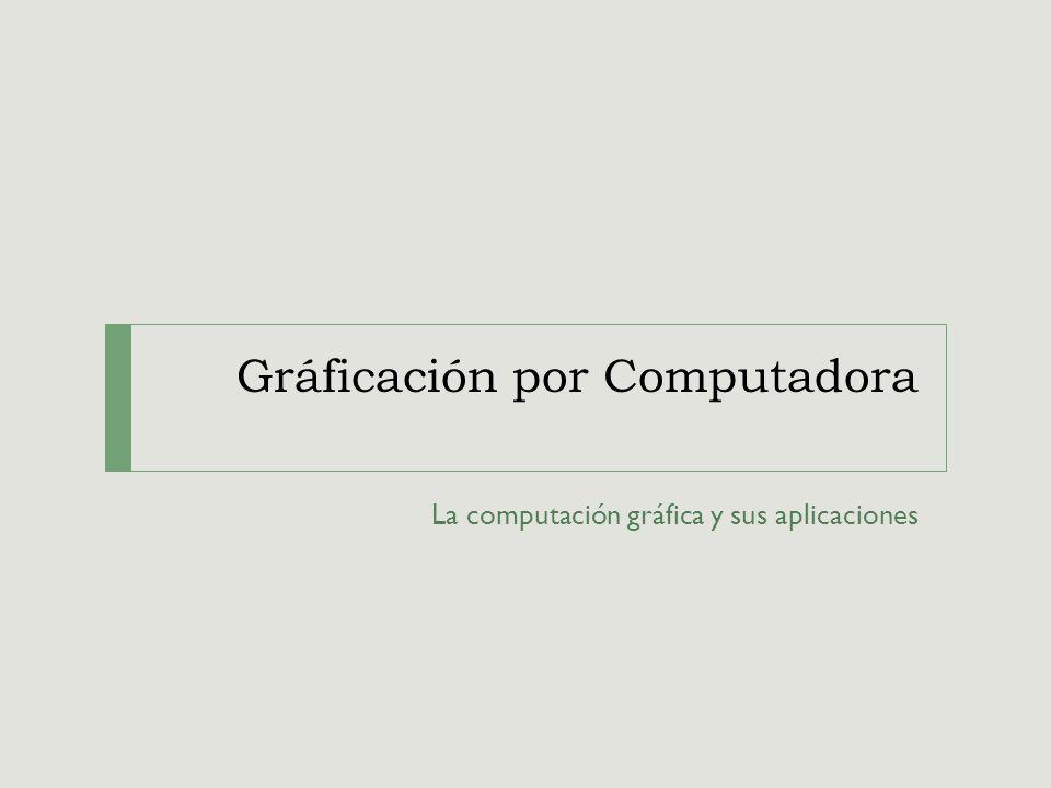 Gráficación por Computadora La computación gráfica y sus aplicaciones