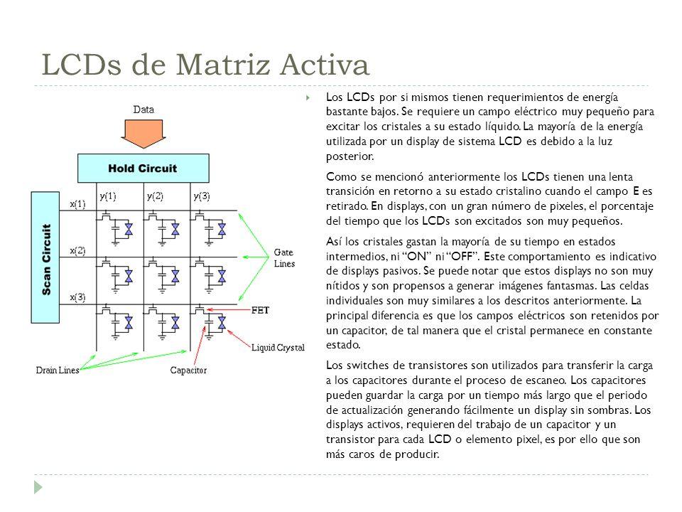 LCDs de Matriz Activa Los LCDs por si mismos tienen requerimientos de energía bastante bajos. Se requiere un campo eléctrico muy pequeño para excitar