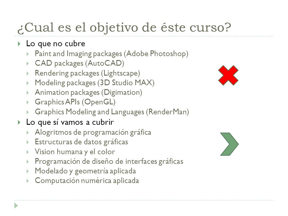 ¿Cual es el objetivo de éste curso? Lo que no cubre Paint and Imaging packages (Adobe Photoshop) CAD packages (AutoCAD) Rendering packages (Lightscape