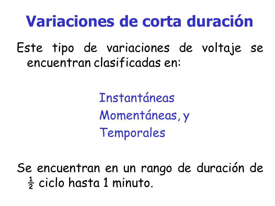 Variaciones de corta duración Este tipo de variaciones de voltaje se encuentran clasificadas en: Instantáneas Momentáneas, y Temporales Se encuentran en un rango de duración de ½ ciclo hasta 1 minuto.