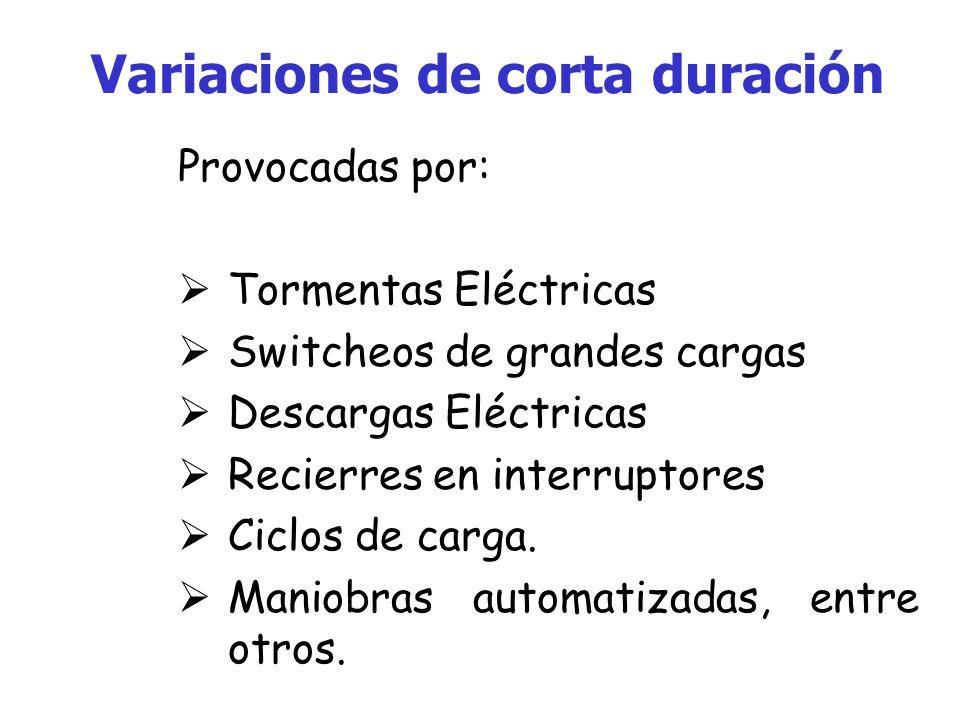 Variaciones de corta duración Provocadas por: Tormentas Eléctricas Switcheos de grandes cargas Descargas Eléctricas Recierres en interruptores Ciclos de carga.