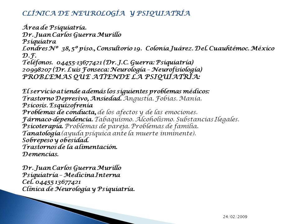 24/02/2009 CLÍNICA DE NEUROLOGÍA Y PSIQUIATRÍA Área de Psiquiatría. Dr. Juan Carlos Guerra Murillo Psiquiatra Londres Nº 38, 5º piso., Consultorio 19.