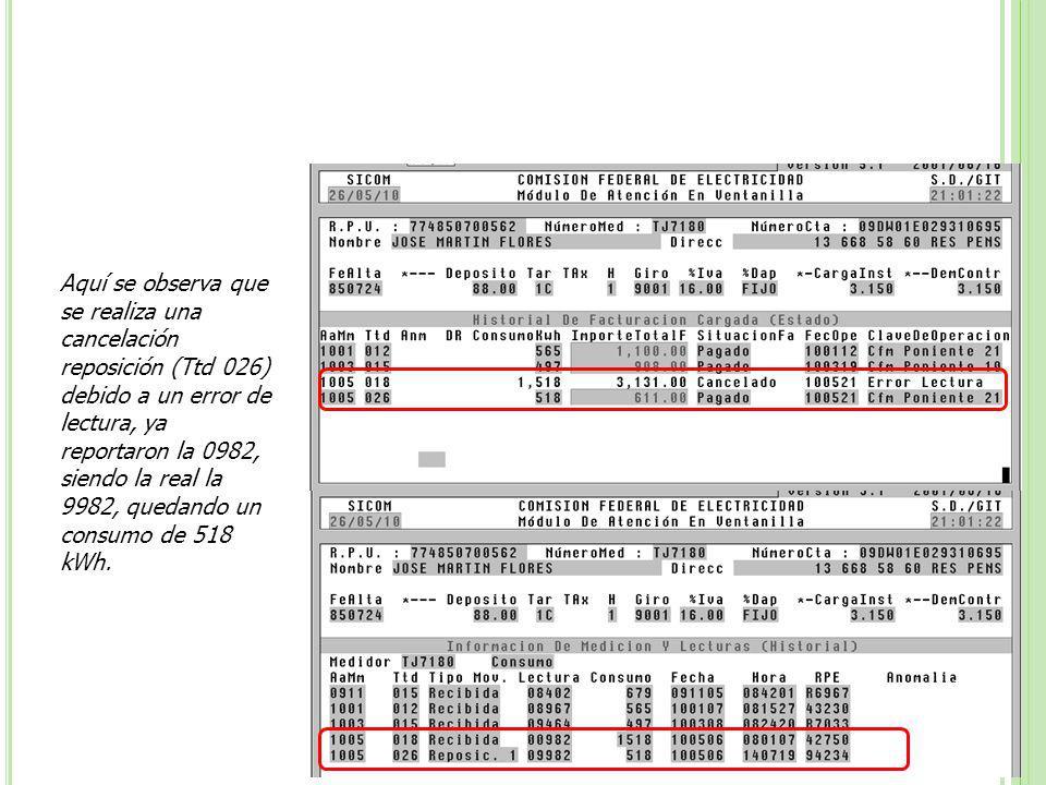 Aquí se observa que se realiza una cancelación reposición (Ttd 026) debido a un error de lectura, ya reportaron la 0982, siendo la real la 9982, quedando un consumo de 518 kWh.