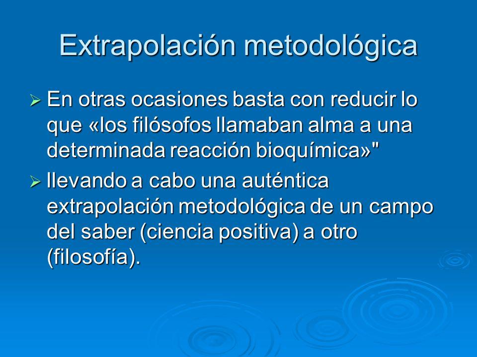 Extrapolación metodológica En otras ocasiones basta con reducir lo que «los filósofos llamaban alma a una determinada reacción bioquímica»