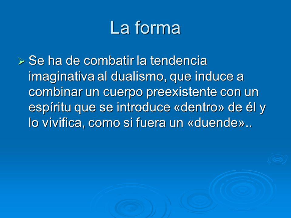 La forma Se ha de combatir la tendencia imaginativa al dualismo, que induce a combinar un cuerpo preexistente con un espíritu que se introduce «dentro