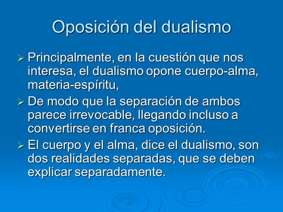 Oposición del dualismo Principalmente, en la cuestión que nos interesa, el dualismo opone cuerpo-alma, materia-espíritu, Principalmente, en la cuestió