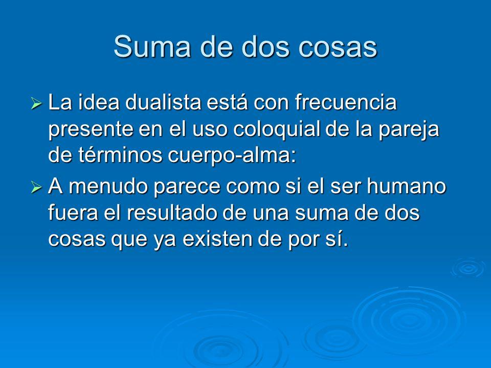 Suma de dos cosas La idea dualista está con frecuencia presente en el uso coloquial de la pareja de términos cuerpo-alma: La idea dualista está con fr