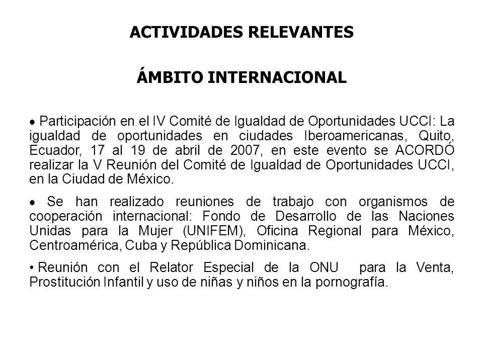 ACTIVIDADES RELEVANTES ÁMBITO INTERNACIONAL Participación en el IV Comité de Igualdad de Oportunidades UCCI: La igualdad de oportunidades en ciudades Iberoamericanas, Quito, Ecuador, 17 al 19 de abril de 2007, en este evento se ACORDÓ realizar la V Reunión del Comité de Igualdad de Oportunidades UCCI, en la Ciudad de México.