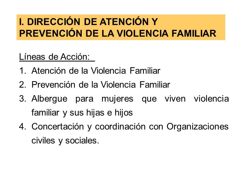 I. DIRECCIÓN DE ATENCIÓN Y PREVENCIÓN DE LA VIOLENCIA FAMILIAR Líneas de Acción: 1.Atención de la Violencia Familiar 2.Prevención de la Violencia Fami