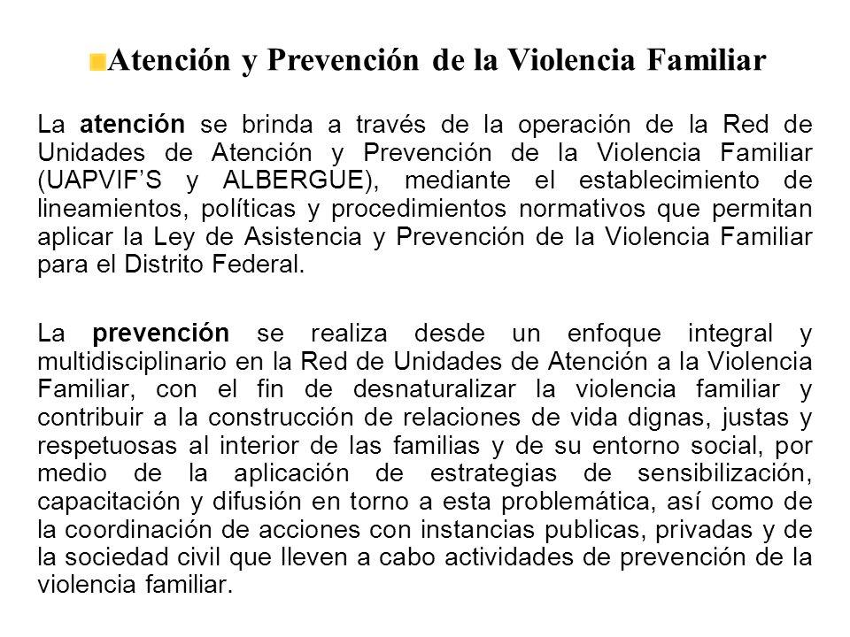 La atención se brinda a través de la operación de la Red de Unidades de Atención y Prevención de la Violencia Familiar (UAPVIFS y ALBERGUE), mediante el establecimiento de lineamientos, políticas y procedimientos normativos que permitan aplicar la Ley de Asistencia y Prevención de la Violencia Familiar para el Distrito Federal.