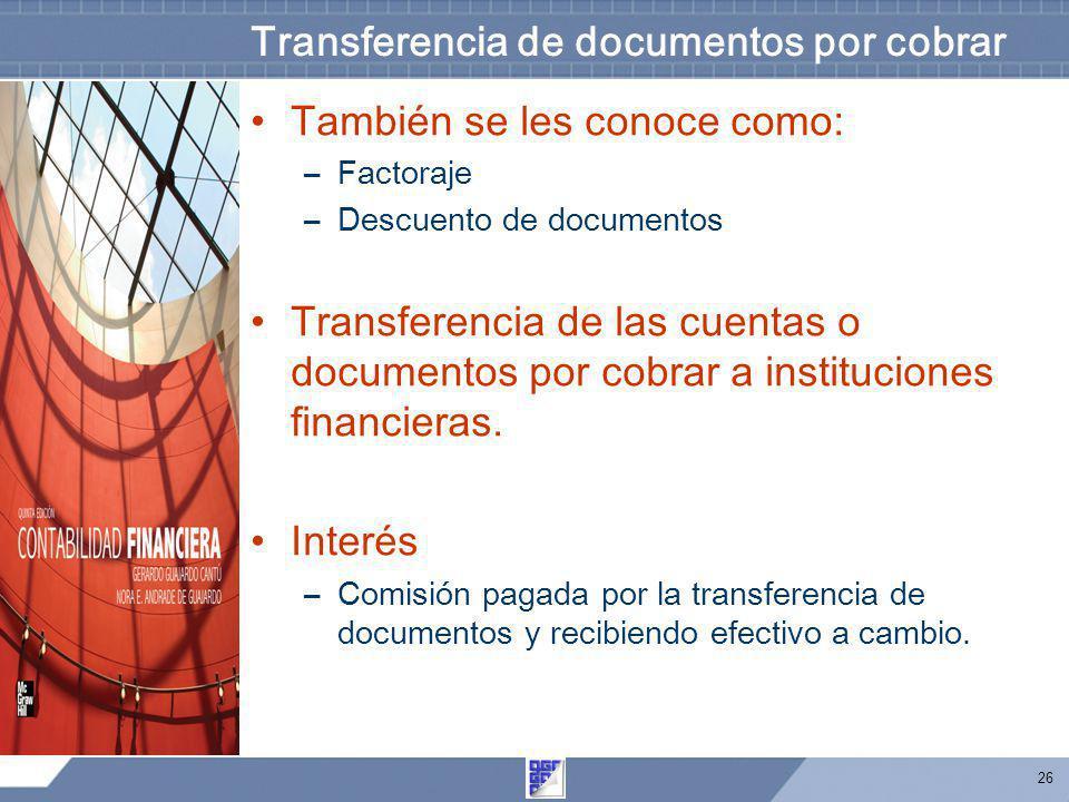 26 Transferencia de documentos por cobrar También se les conoce como: –Factoraje –Descuento de documentos Transferencia de las cuentas o documentos po
