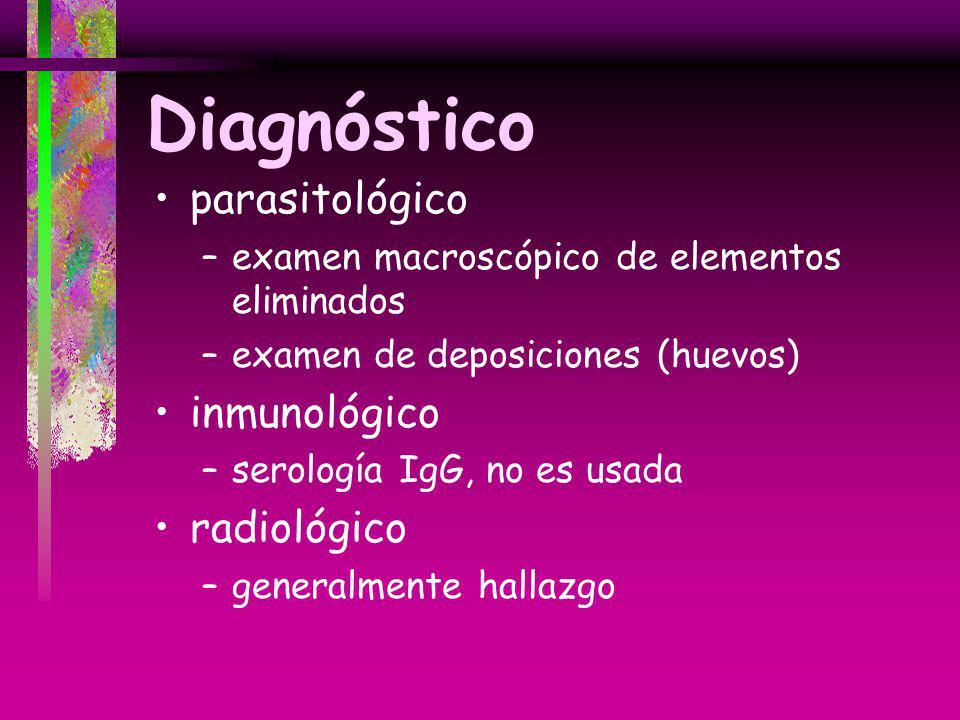 Diagnóstico parasitológico –examen macroscópico de elementos eliminados –examen de deposiciones (huevos) inmunológico –serología IgG, no es usada radi