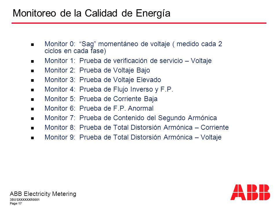 3BUSXXXXXXR0001 Page 17 ABB Electricity Metering Monitoreo de la Calidad de Energía Monitor 0: Sag momentáneo de voltaje ( medido cada 2 ciclos en cada fase) Monitor 1: Prueba de verificación de servicio – Voltaje Monitor 2: Prueba de Voltaje Bajo Monitor 3: Prueba de Voltaje Elevado Monitor 4: Prueba de Flujo Inverso y F.P.