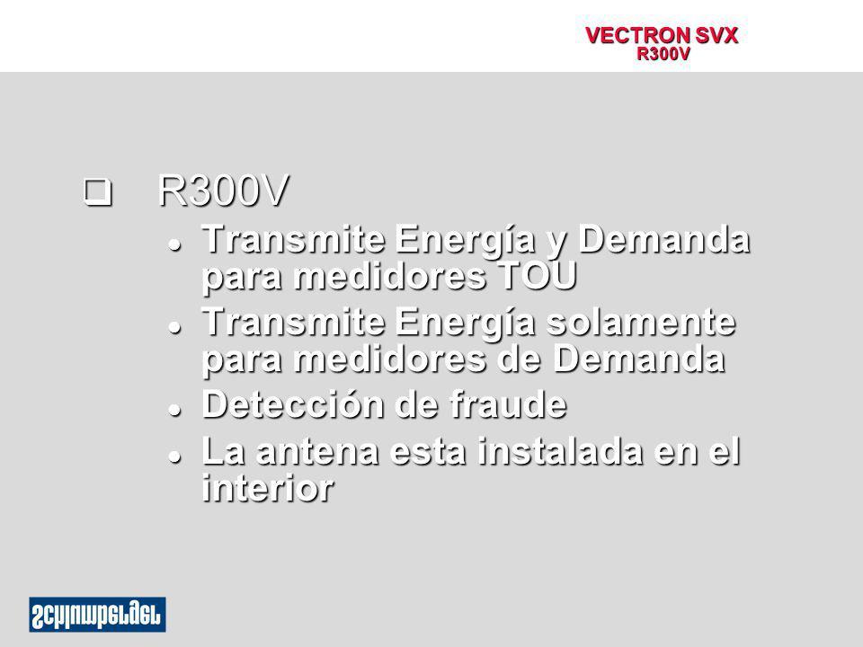 VECTRON SVX R300V q R300V l Transmite Energía y Demanda para medidores TOU l Transmite Energía solamente para medidores de Demanda l Detección de frau