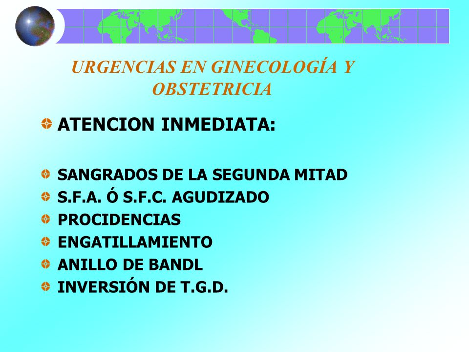URGENCIAS EN GINECOLOGÍA Y OBSTETRICIA ATENCION INMEDIATA: SANGRADOS DE LA SEGUNDA MITAD S.F.A. Ó S.F.C. AGUDIZADO PROCIDENCIAS ENGATILLAMIENTO ANILLO