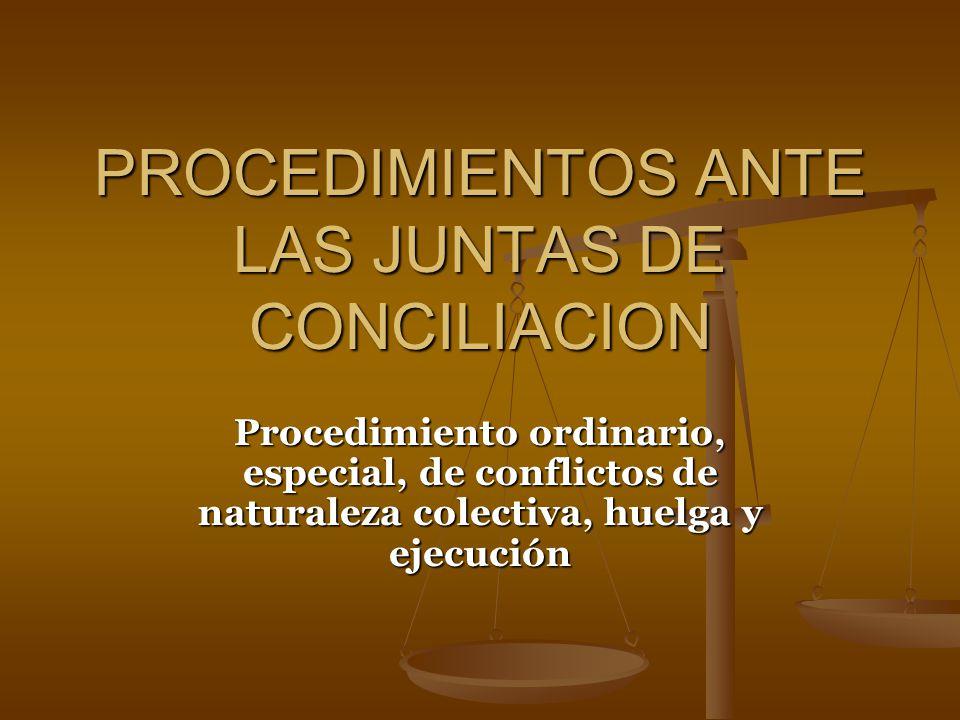 PROCEDIMIENTOS ANTE LAS JUNTAS DE CONCILIACION Procedimiento ordinario, especial, de conflictos de naturaleza colectiva, huelga y ejecución