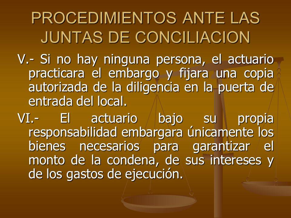 PROCEDIMIENTOS ANTE LAS JUNTAS DE CONCILIACION V.- Si no hay ninguna persona, el actuario practicara el embargo y fijara una copia autorizada de la di