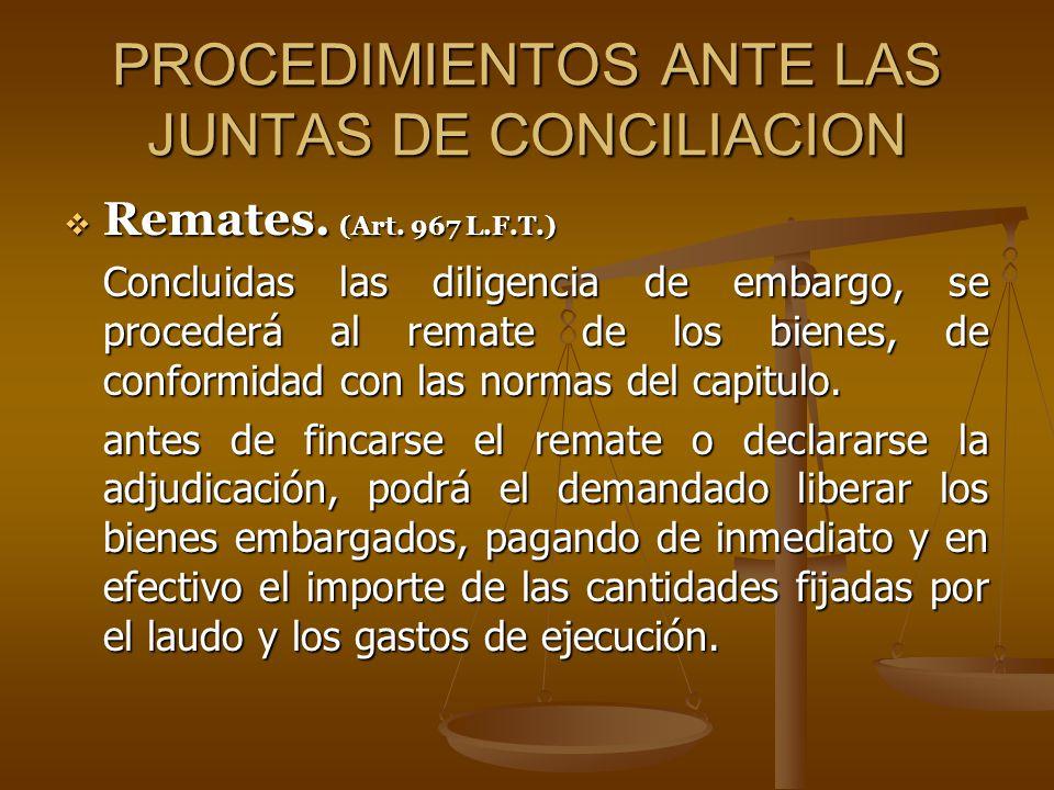 PROCEDIMIENTOS ANTE LAS JUNTAS DE CONCILIACION Remates. (Art. 967 L.F.T.) Remates. (Art. 967 L.F.T.) Concluidas las diligencia de embargo, se proceder