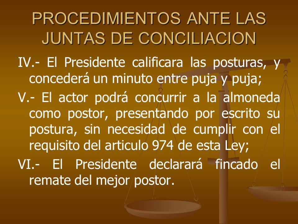 PROCEDIMIENTOS ANTE LAS JUNTAS DE CONCILIACION IV.- El Presidente calificara las posturas, y concederá un minuto entre puja y puja; V.- El actor podrá