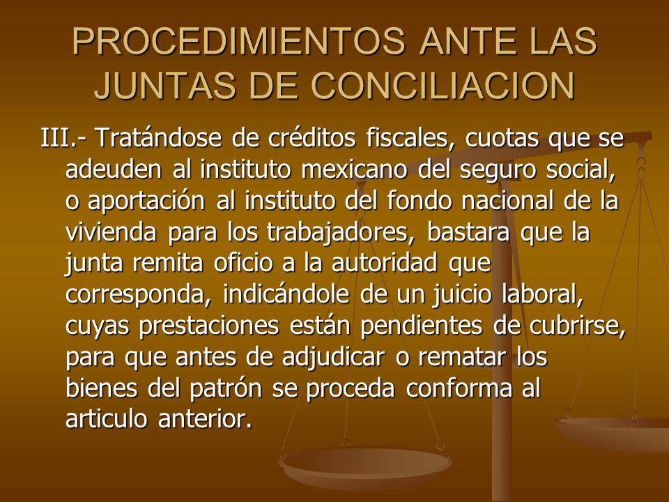 PROCEDIMIENTOS ANTE LAS JUNTAS DE CONCILIACION III.- Tratándose de créditos fiscales, cuotas que se adeuden al instituto mexicano del seguro social, o
