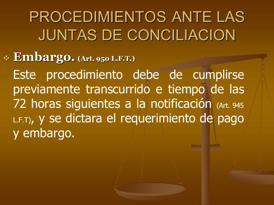 PROCEDIMIENTOS ANTE LAS JUNTAS DE CONCILIACION Embargo. (Art. 950 L.F.T.) Embargo. (Art. 950 L.F.T.) Este procedimiento debe de cumplirse previamente