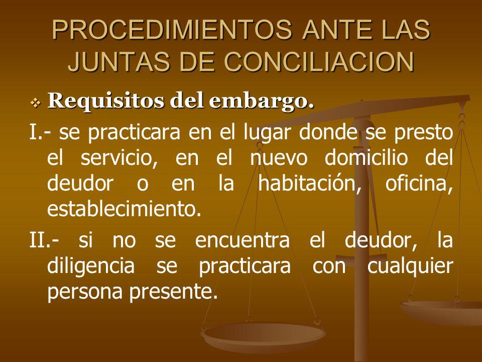PROCEDIMIENTOS ANTE LAS JUNTAS DE CONCILIACION Requisitos del embargo. Requisitos del embargo. I.- se practicara en el lugar donde se presto el servic