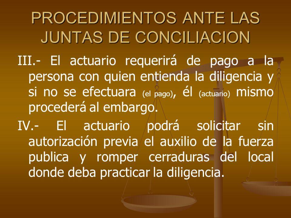 PROCEDIMIENTOS ANTE LAS JUNTAS DE CONCILIACION III.- El actuario requerirá de pago a la persona con quien entienda la diligencia y si no se efectuara