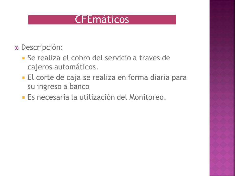 CFEmáticos Descripción: Se realiza el cobro del servicio a traves de cajeros automáticos. El corte de caja se realiza en forma diaria para su ingreso