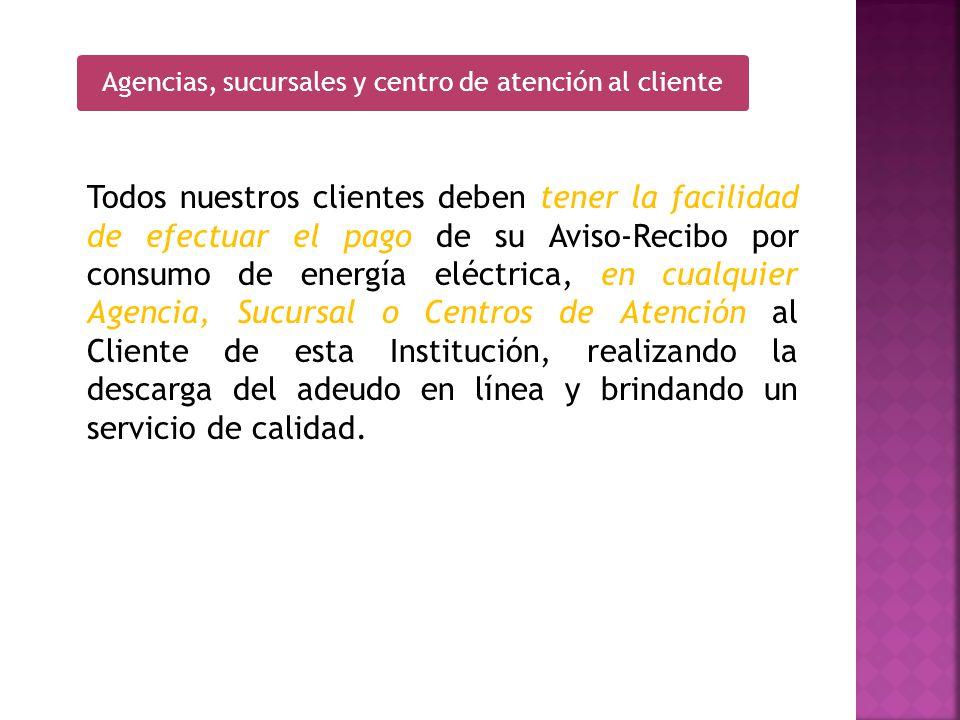 Todos nuestros clientes deben tener la facilidad de efectuar el pago de su Aviso Recibo por consumo de energía eléctrica, en cualquier Agencia, Sucurs