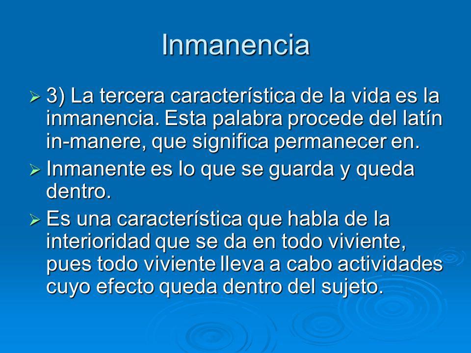 Inmanencia 3) La tercera característica de la vida es la inmanencia. Esta palabra procede del latín in-manere, que significa permanecer en. 3) La terc