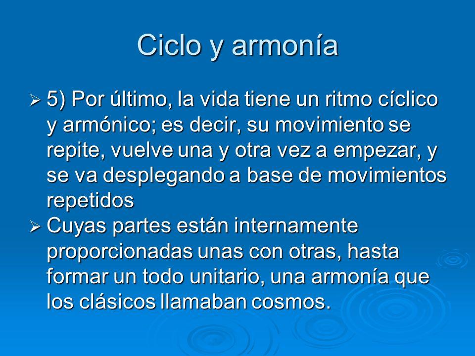 Ciclo y armonía 5) Por último, la vida tiene un ritmo cíclico y armónico; es decir, su movimiento se repite, vuelve una y otra vez a empezar, y se va