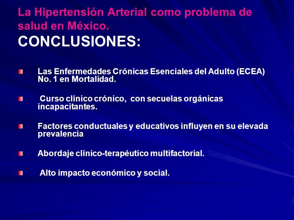 La Hipertensión Arterial como problema de salud en México. CONCLUSIONES: Las Enfermedades Crónicas Esenciales del Adulto (ECEA) No. 1 en Mortalidad. C