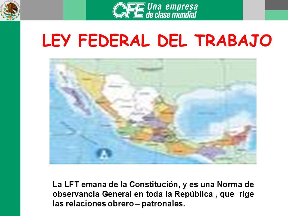 LEY FEDERAL DEL TRABAJO La LFT emana de la Constitución, y es una Norma de observancia General en toda la República, que rige las relaciones obrero – patronales.