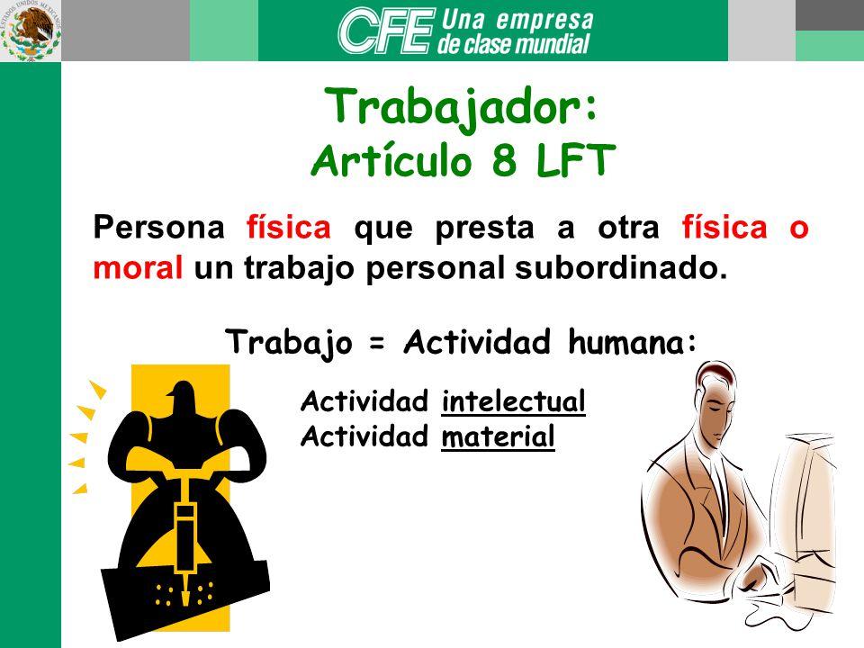 Trabajo = Actividad humana: Actividad intelectual Actividad material Trabajador: Artículo 8 LFT Persona física que presta a otra física o moral un trabajo personal subordinado.