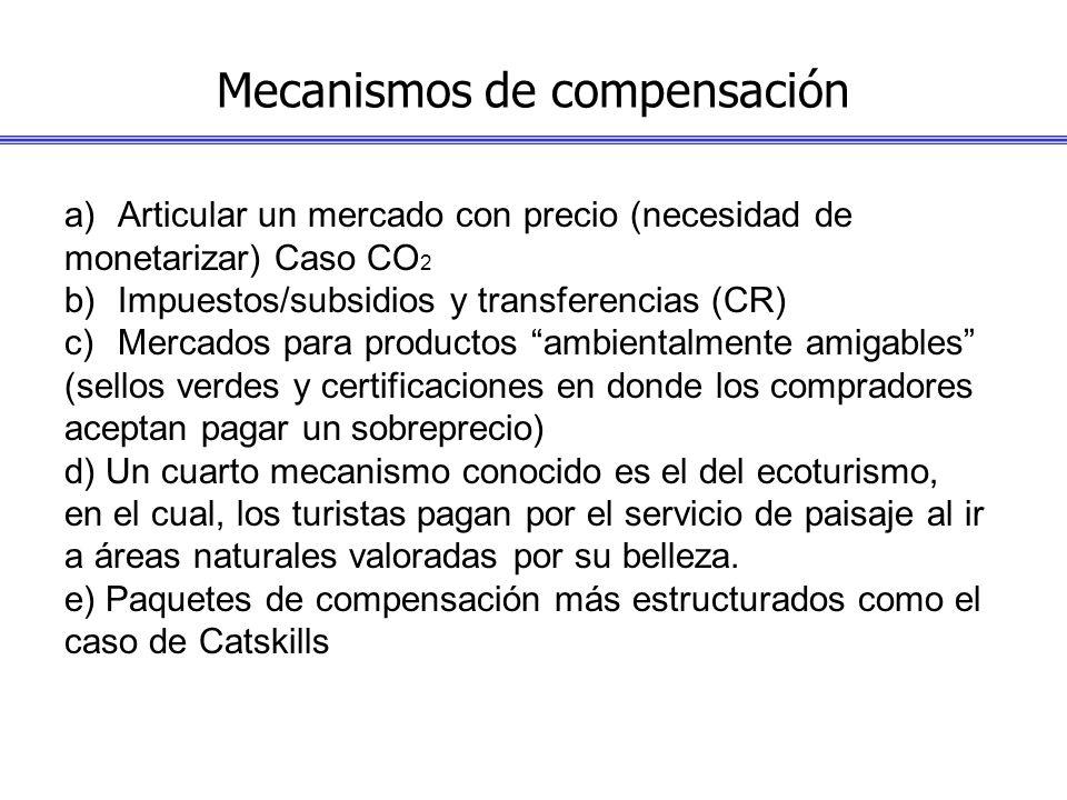 Mecanismos de compensación a)Articular un mercado con precio (necesidad de monetarizar) Caso CO 2 b)Impuestos/subsidios y transferencias (CR) c)Mercad