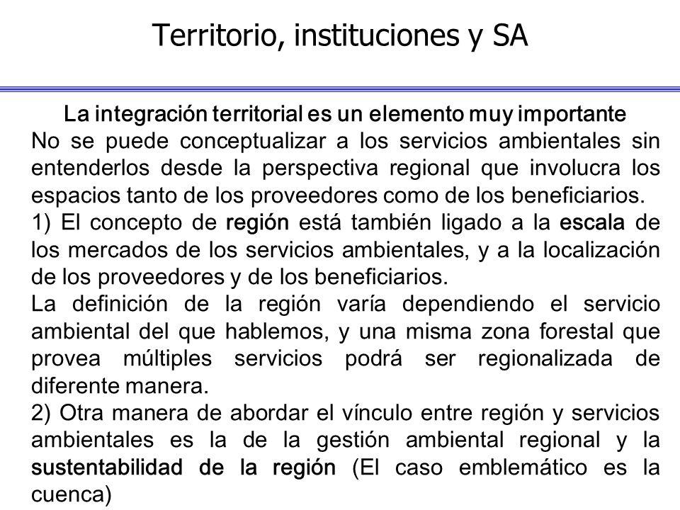 Territorio, instituciones y SA La integración territorial es un elemento muy importante No se puede conceptualizar a los servicios ambientales sin entenderlos desde la perspectiva regional que involucra los espacios tanto de los proveedores como de los beneficiarios.