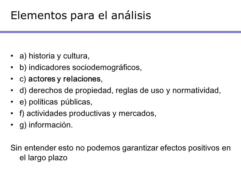 Elementos para el análisis a) historia y cultura, b) indicadores sociodemográficos, c) actores y relaciones, d) derechos de propiedad, reglas de uso y normatividad, e) políticas públicas, f) actividades productivas y mercados, g) información.