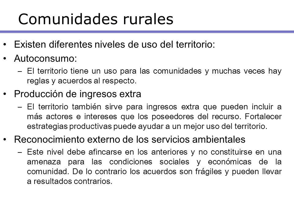Comunidades rurales Existen diferentes niveles de uso del territorio: Autoconsumo: –El territorio tiene un uso para las comunidades y muchas veces hay reglas y acuerdos al respecto.