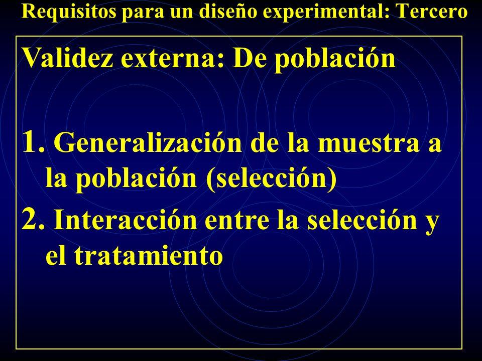 Requisitos para un diseño experimental: Tercero Validez externa: De población 1. Generalización de la muestra a la población (selección) 2. Interacció
