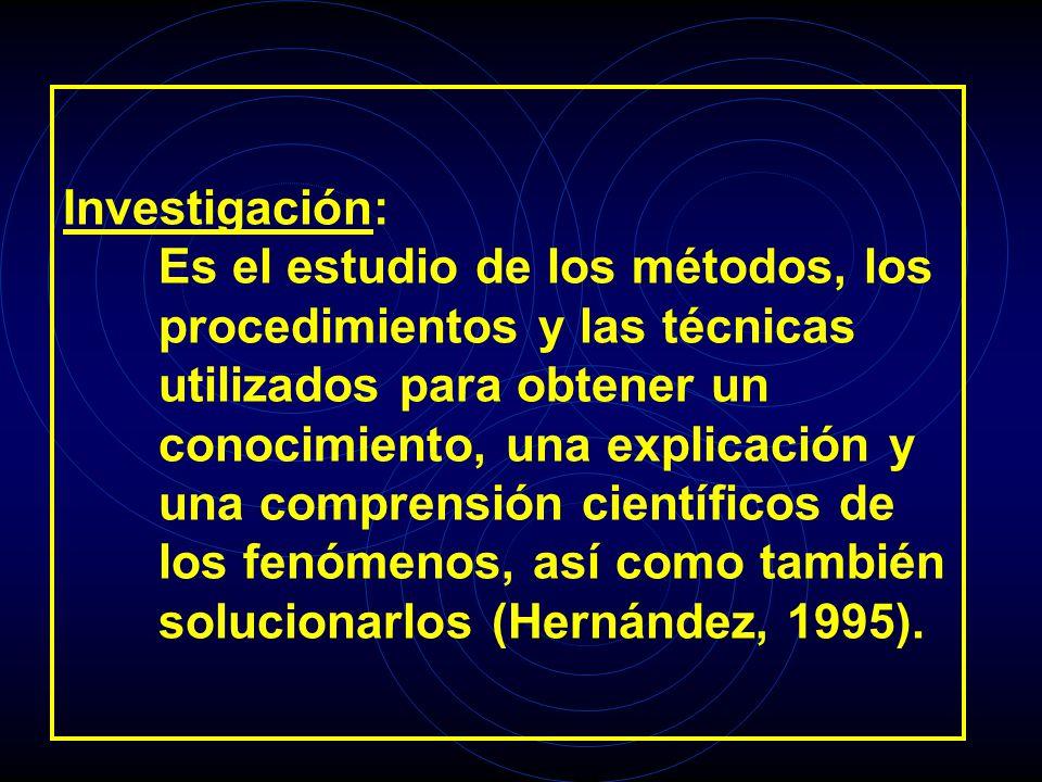 Investigación: Es el estudio de los métodos, los procedimientos y las técnicas utilizados para obtener un conocimiento, una explicación y una comprens