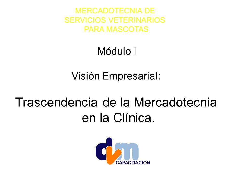 MERCADOTECNIA DE SERVICIOS VETERINARIOS PARA MASCOTAS Módulo I Visión Empresarial: Trascendencia de la Mercadotecnia en la Clínica.